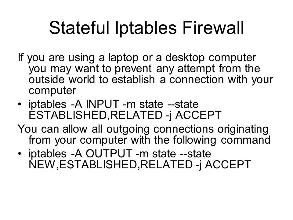 Stateful Iptables Firewall If you are using a laptop or a desktop computer you may want to prevent any attempt from the outside world to establish a connection with your computer iptables -A INPUT -m state --state ESTABLISHED,RELATED -j ACCEPT You can allow all outgoing connections originating from your computer with the following command iptables -A OUTPUT -m state --state NEW,ESTABLISHED,RELATED -j ACCEPT