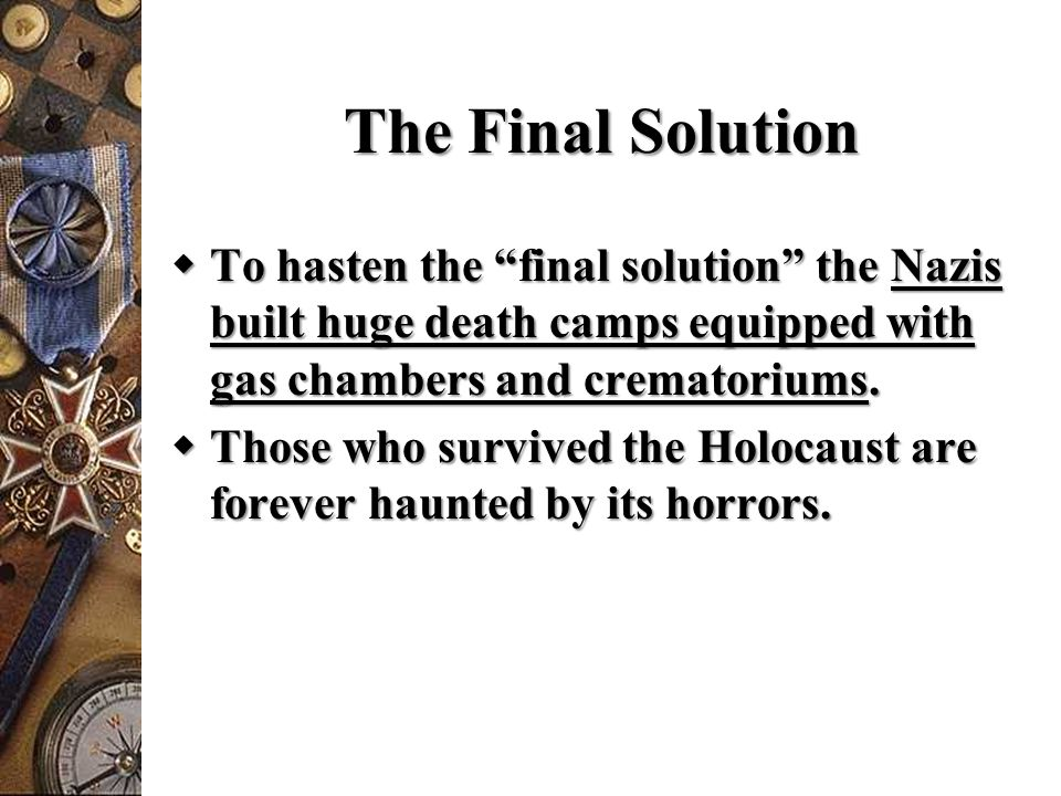 "The Final Solution  To hasten the ""final solution"" the Nazis built huge death camps equipped with gas chambers and crematoriums.  Those who survived"