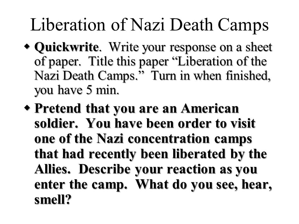 "Liberation of Nazi Death Camps  Quickwrite. Write your response on a sheet of paper. Title this paper ""Liberation of the Nazi Death Camps."" Turn in w"