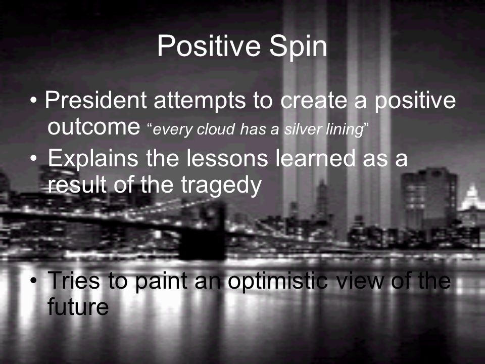 Positive Spin President attempts to create a positive outcome every cloud has a silver lining Explains the lessons learned as a result of the tragedy Tries to paint an optimistic view of the future