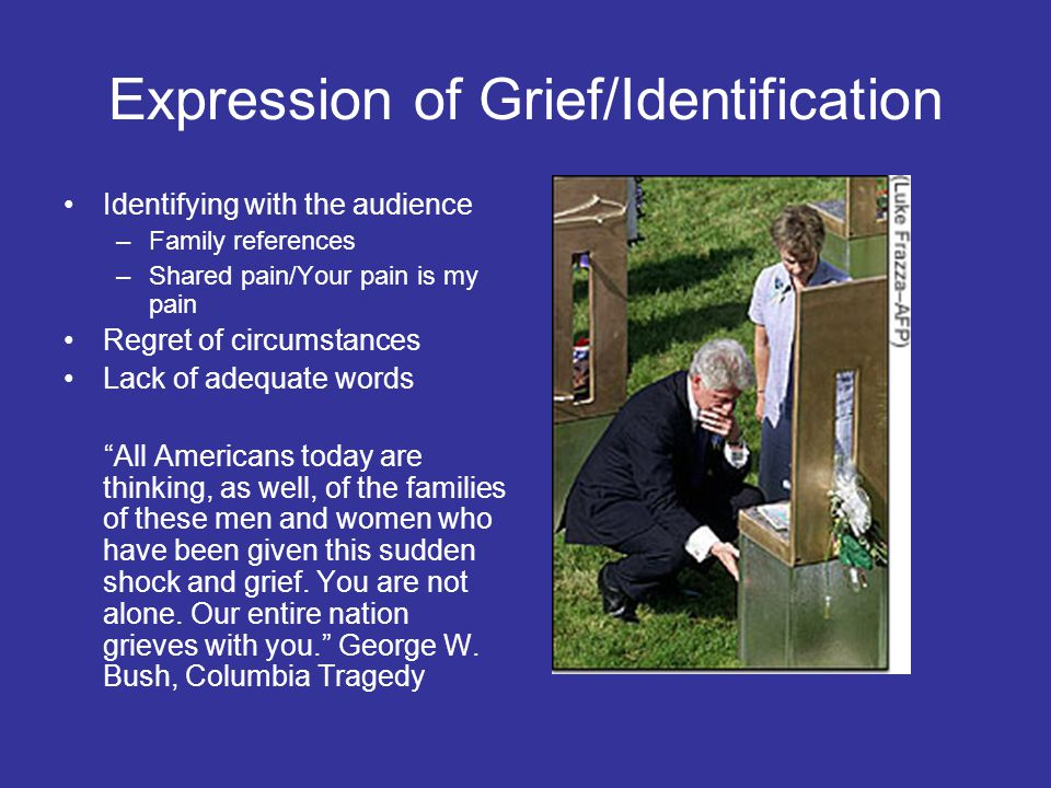 Expression of Grief/Identification Identifying with the audience –Family references –Shared pain/Your pain is my pain Regret of circumstances Lack of adequate words All Americans today are thinking, as well, of the families of these men and women who have been given this sudden shock and grief.