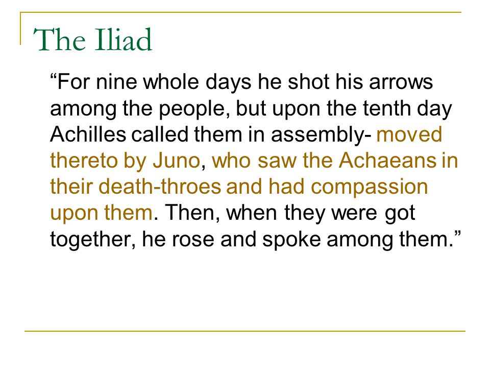 """The Iliad """"For nine whole days he shot his arrows among the people, but upon the tenth day Achilles called them in assembly- moved thereto by Juno, wh"""