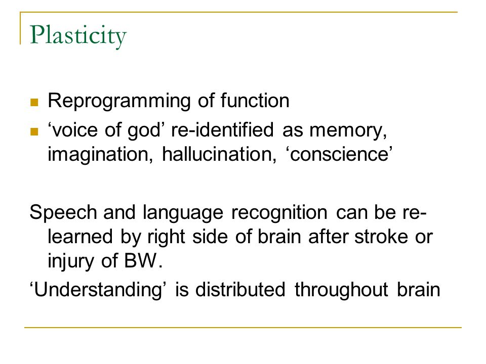 Plasticity Reprogramming of function 'voice of god' re-identified as memory, imagination, hallucination, 'conscience' Speech and language recognition can be re- learned by right side of brain after stroke or injury of BW.