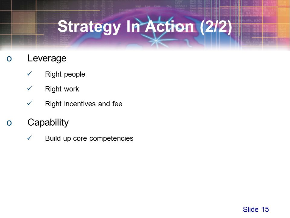Slide 15 Strategy In Action (2/2) oLeverage Right people Right work Right incentives and fee oCapability Build up core competencies
