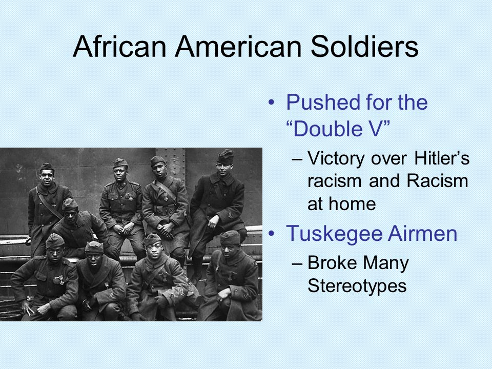 """African American Soldiers Pushed for the """"Double V"""" –Victory over Hitler's racism and Racism at home Tuskegee Airmen –Broke Many Stereotypes"""