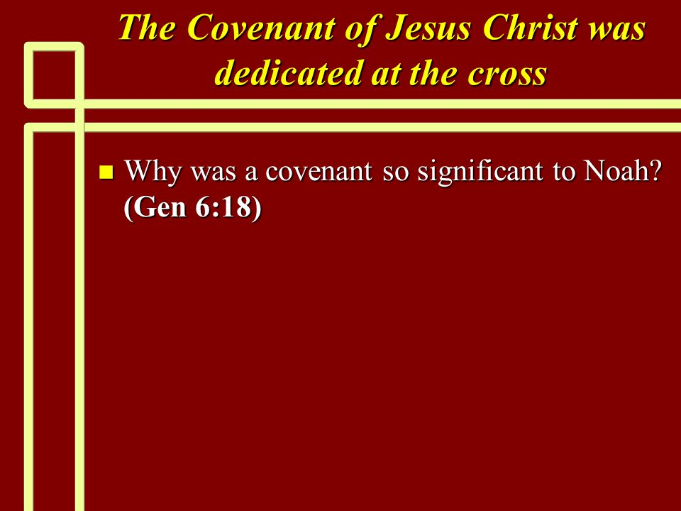The Covenant of Jesus Christ was dedicated at the cross n Why was a covenant so significant to Noah.