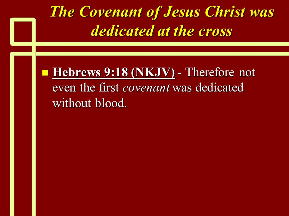 The Covenant of Jesus Christ was dedicated at the cross n Hebrews 9:18 (NKJV) - Therefore not even the first covenant was dedicated without blood.