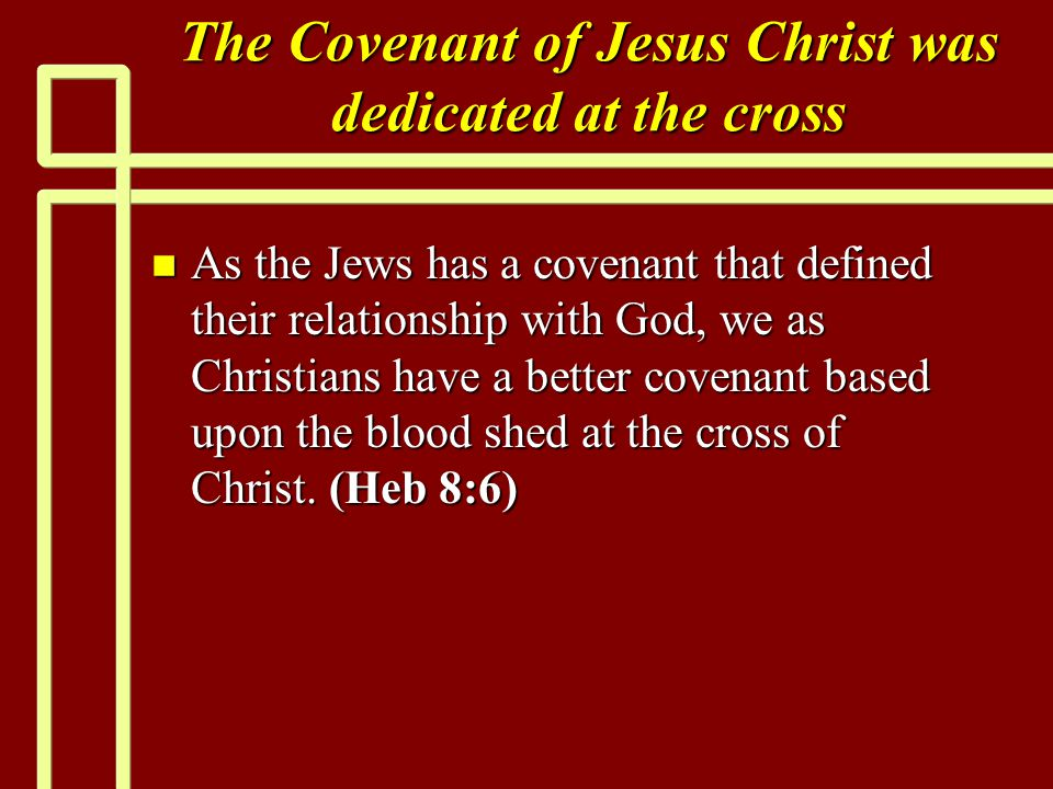 The Covenant of Jesus Christ was dedicated at the cross n As the Jews has a covenant that defined their relationship with God, we as Christians have a better covenant based upon the blood shed at the cross of Christ.