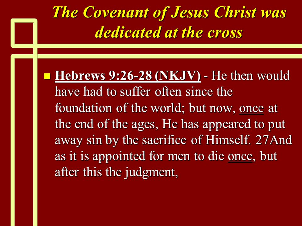 The Covenant of Jesus Christ was dedicated at the cross n Hebrews 9:26-28 (NKJV) - He then would have had to suffer often since the foundation of the world; but now, once at the end of the ages, He has appeared to put away sin by the sacrifice of Himself.