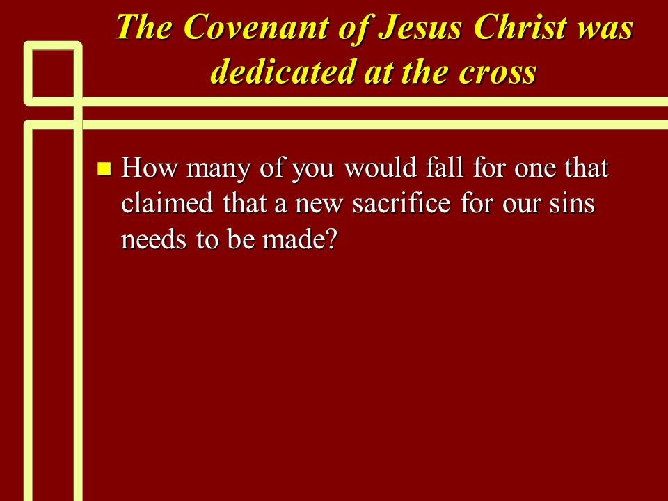 The Covenant of Jesus Christ was dedicated at the cross n How many of you would fall for one that claimed that a new sacrifice for our sins needs to be made