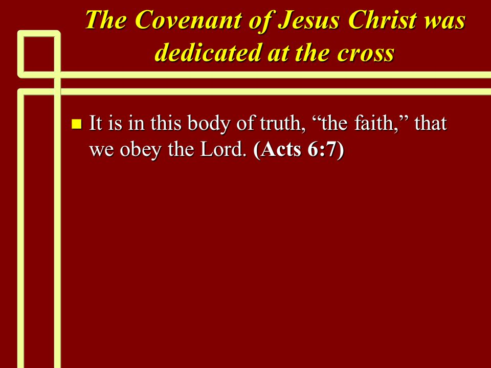 The Covenant of Jesus Christ was dedicated at the cross n It is in this body of truth, the faith, that we obey the Lord.