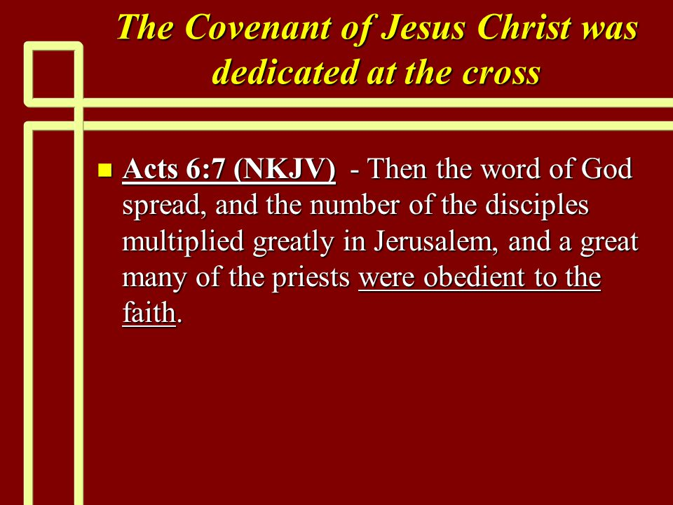The Covenant of Jesus Christ was dedicated at the cross n Acts 6:7 (NKJV) - Then the word of God spread, and the number of the disciples multiplied greatly in Jerusalem, and a great many of the priests were obedient to the faith.
