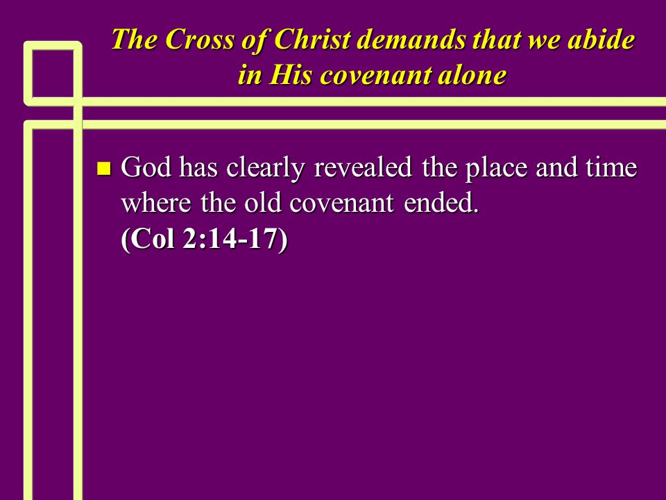 The Cross of Christ demands that we abide in His covenant alone n God has clearly revealed the place and time where the old covenant ended.