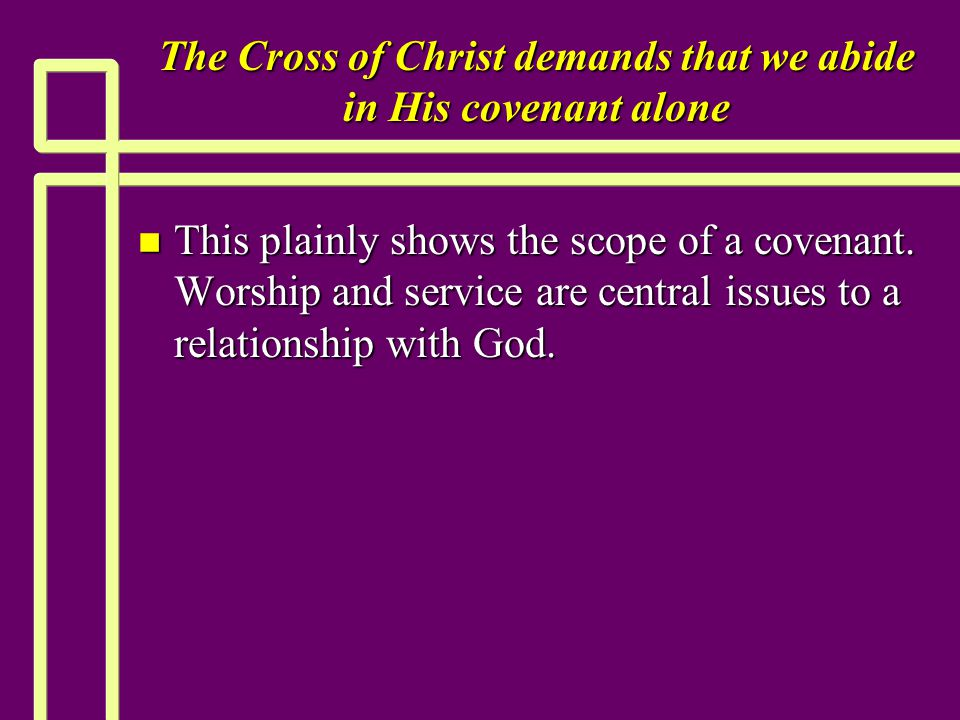 The Cross of Christ demands that we abide in His covenant alone n This plainly shows the scope of a covenant.