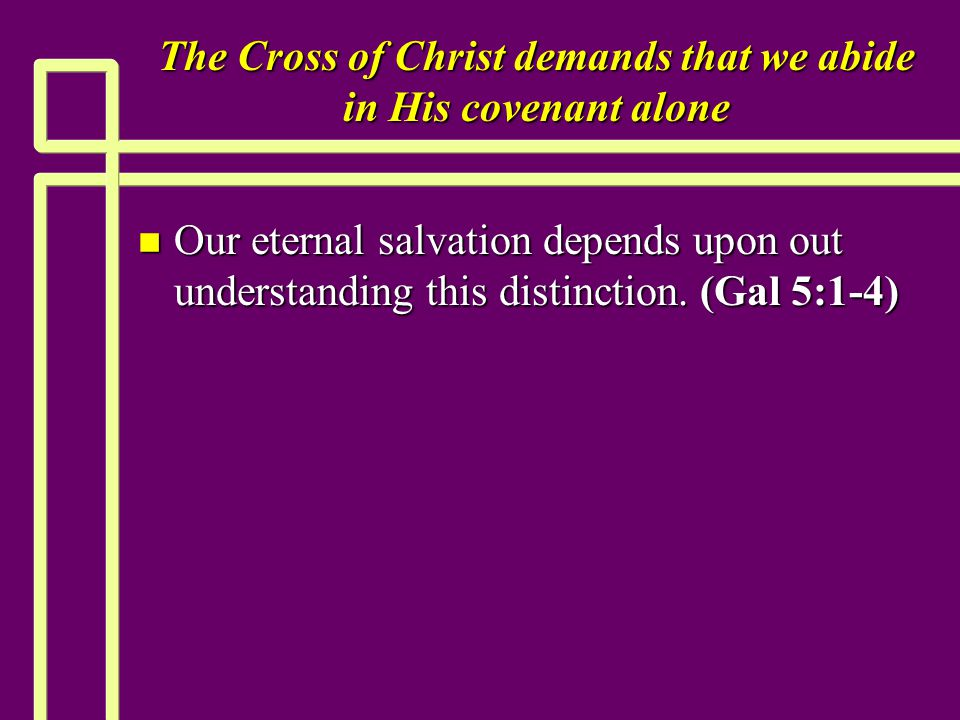 The Cross of Christ demands that we abide in His covenant alone n Our eternal salvation depends upon out understanding this distinction.