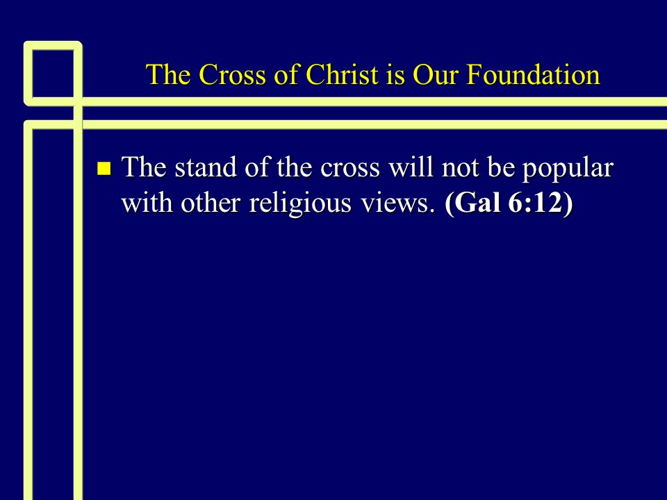 The Cross of Christ is Our Foundation n The stand of the cross will not be popular with other religious views.