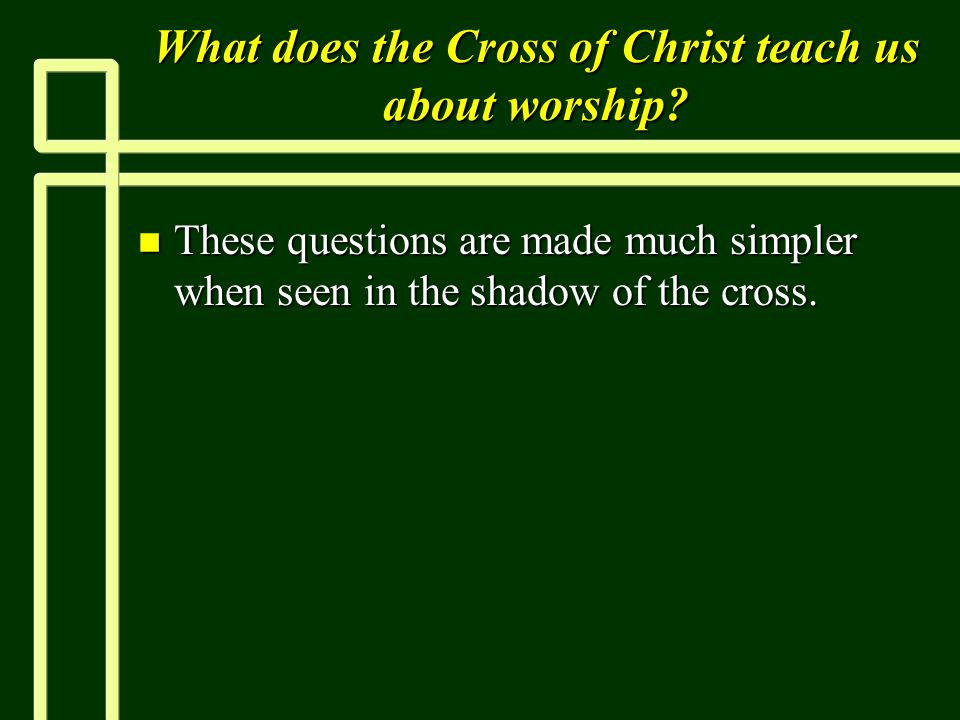 What does the Cross of Christ teach us about worship.