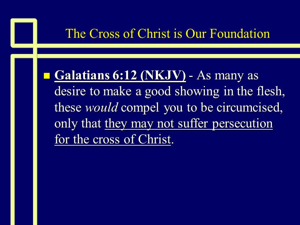 The Cross of Christ is Our Foundation n Galatians 6:12 (NKJV) - As many as desire to make a good showing in the flesh, these would compel you to be circumcised, only that they may not suffer persecution for the cross of Christ.