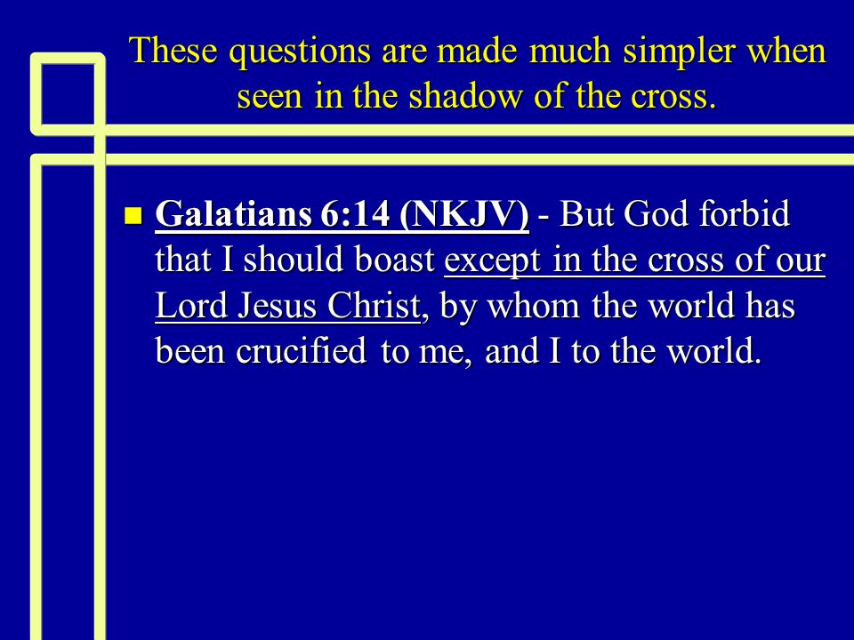 These questions are made much simpler when seen in the shadow of the cross.