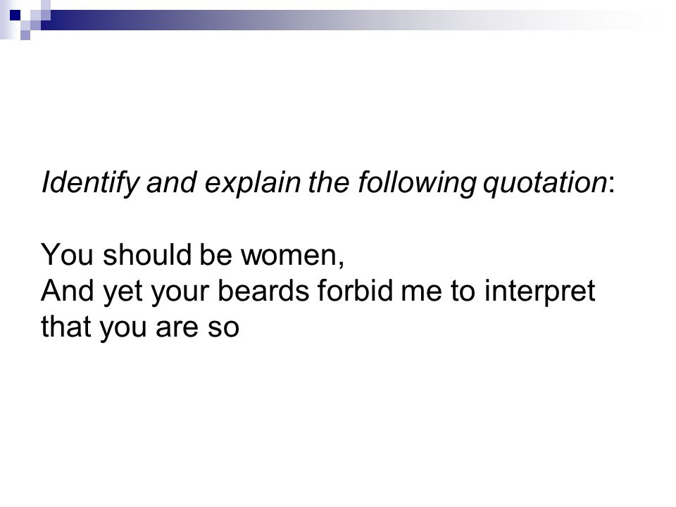 Identify and explain the following quotation: You should be women, And yet your beards forbid me to interpret that you are so