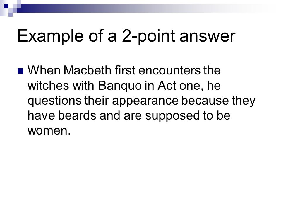 Example of a 2-point answer When Macbeth first encounters the witches with Banquo in Act one, he questions their appearance because they have beards a