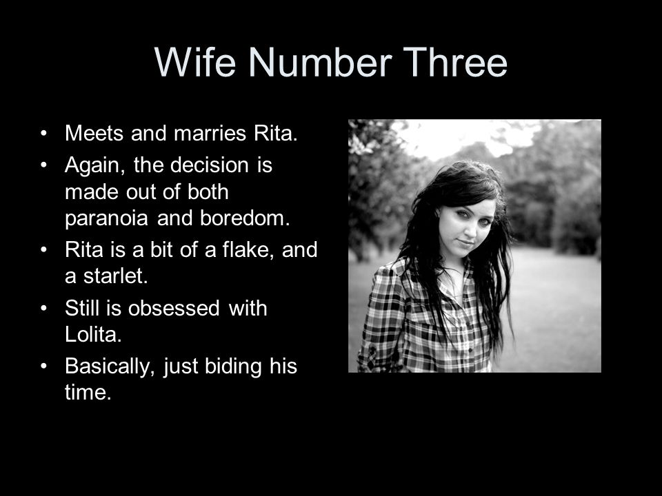 Wife Number Three Meets and marries Rita. Again, the decision is made out of both paranoia and boredom. Rita is a bit of a flake, and a starlet. Still
