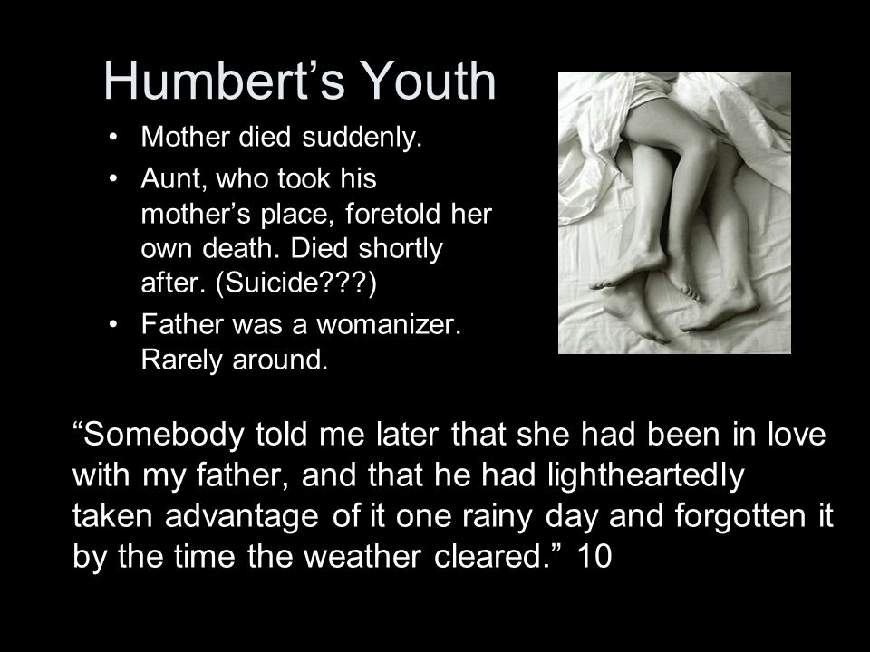 Humbert's Youth Mother died suddenly. Aunt, who took his mother's place, foretold her own death. Died shortly after. (Suicide???) Father was a womaniz