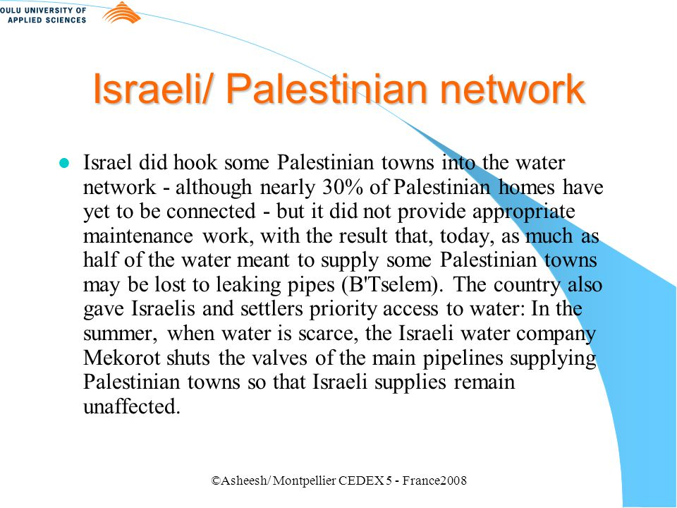 ©Asheesh/ Montpellier CEDEX 5 - France2008 Water consumption Helsinki Rules l At present, Israelis receive five times as much water per person as Palestinians.five times l In Gaza, the disparity is even more striking, with settlers getting seven times as much water as their Palestinian neighbors.