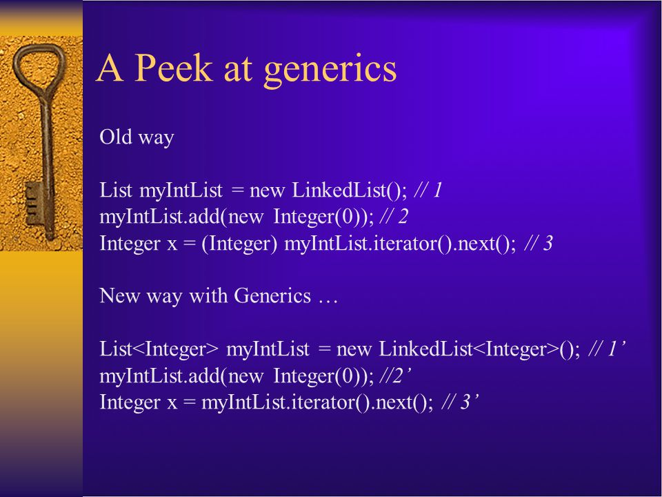 A Peek at generics Old way List myIntList = new LinkedList(); // 1 myIntList.add(new Integer(0)); // 2 Integer x = (Integer) myIntList.iterator().next