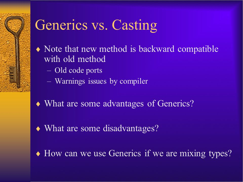 Generics vs. Casting  Note that new method is backward compatible with old method –Old code ports –Warnings issues by compiler  What are some advant
