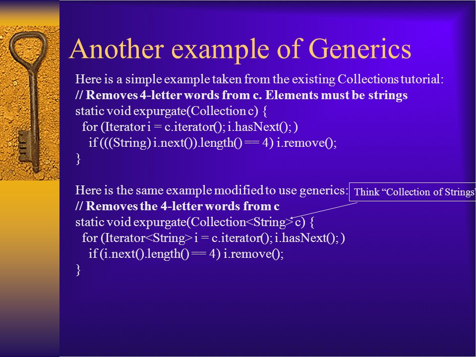 Another example of Generics Here is a simple example taken from the existing Collections tutorial: // Removes 4-letter words from c. Elements must be