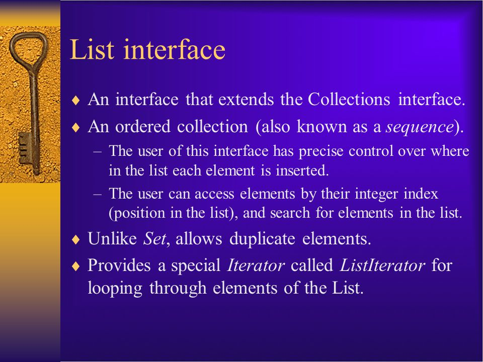 List interface  An interface that extends the Collections interface.  An ordered collection (also known as a sequence). –The user of this interface