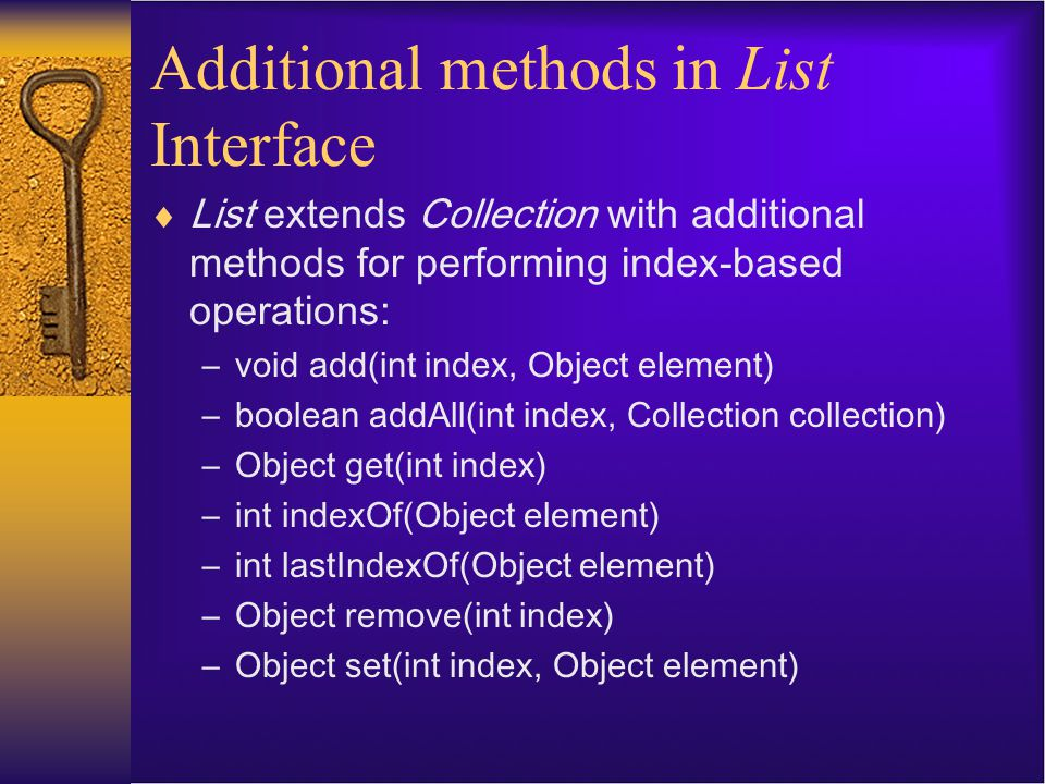 Additional methods in List Interface  List extends Collection with additional methods for performing index-based operations: –void add(int index, Obj