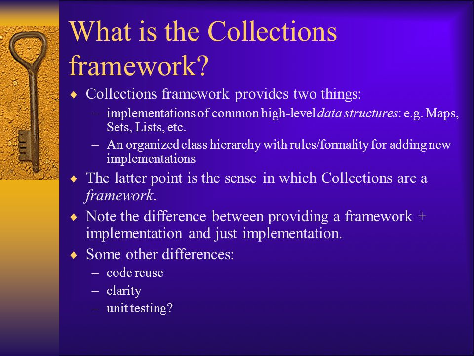 What is the Collections framework?  Collections framework provides two things: –implementations of common high-level data structures: e.g. Maps, Sets
