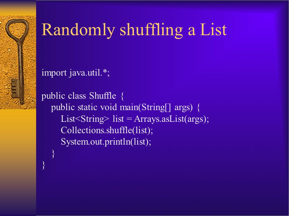 Randomly shuffling a List import java.util.*; public class Shuffle { public static void main(String[] args) { List list = Arrays.asList(args); Collect