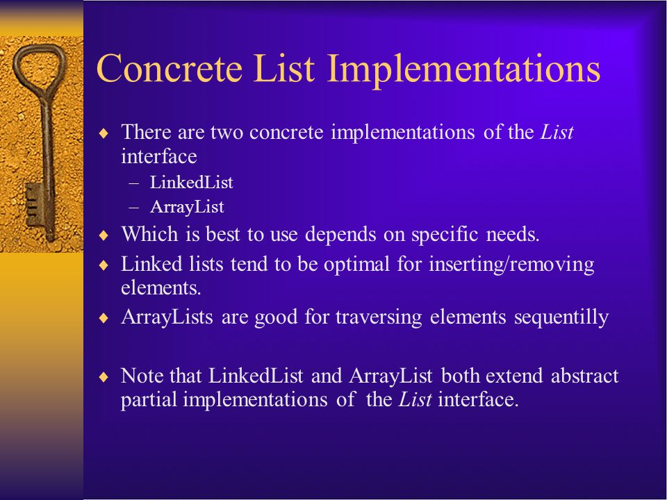 Concrete List Implementations  There are two concrete implementations of the List interface –LinkedList –ArrayList  Which is best to use depends on