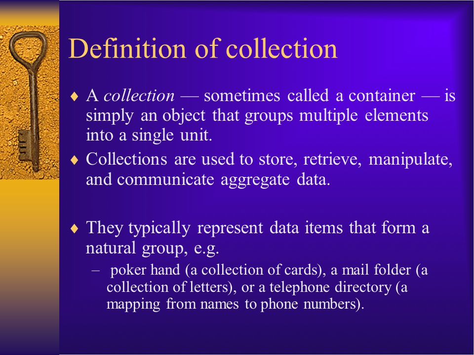 Definition of collection  A collection — sometimes called a container — is simply an object that groups multiple elements into a single unit.  Colle