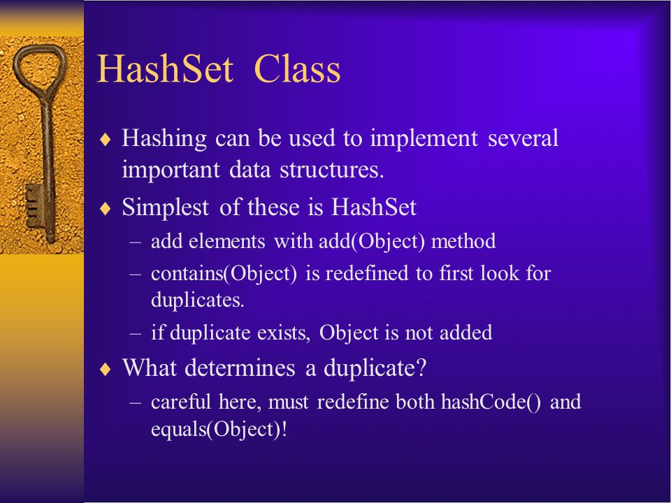 HashSet Class  Hashing can be used to implement several important data structures.  Simplest of these is HashSet –add elements with add(Object) meth