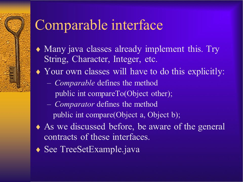 Comparable interface  Many java classes already implement this. Try String, Character, Integer, etc.  Your own classes will have to do this explicit