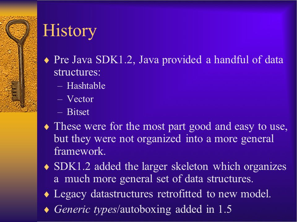History  Pre Java SDK1.2, Java provided a handful of data structures: –Hashtable –Vector –Bitset  These were for the most part good and easy to use,