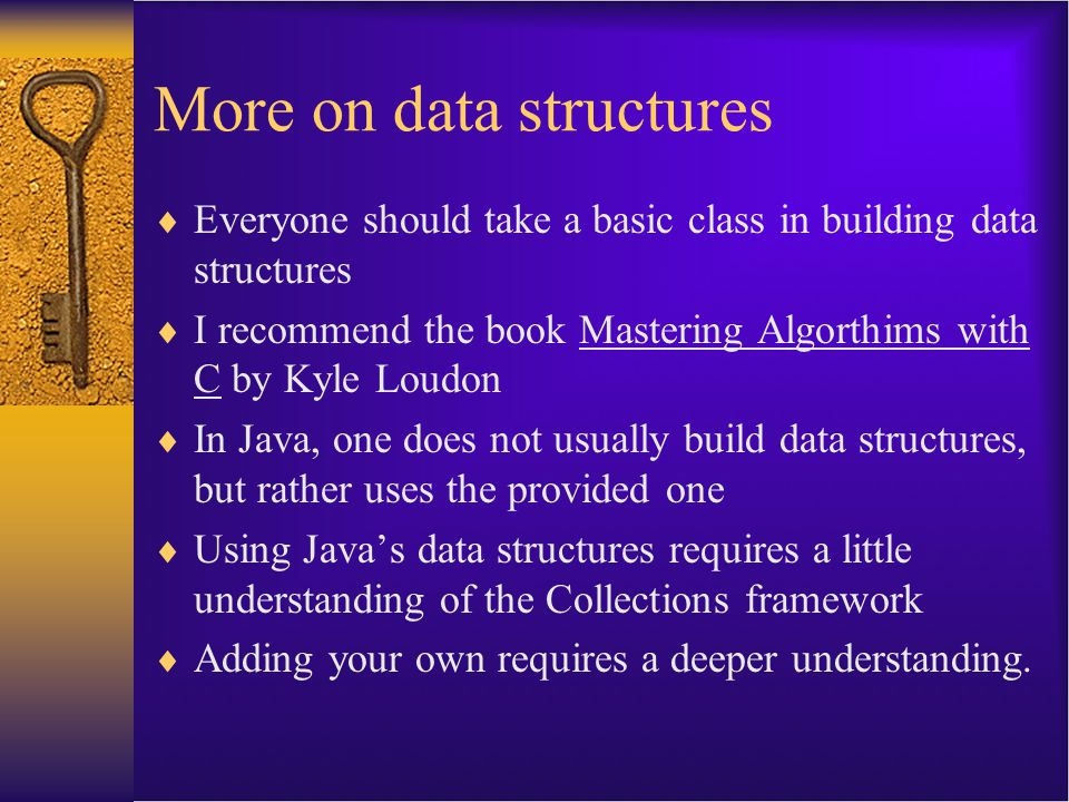 More on data structures  Everyone should take a basic class in building data structures  I recommend the book Mastering Algorthims with C by Kyle Lo