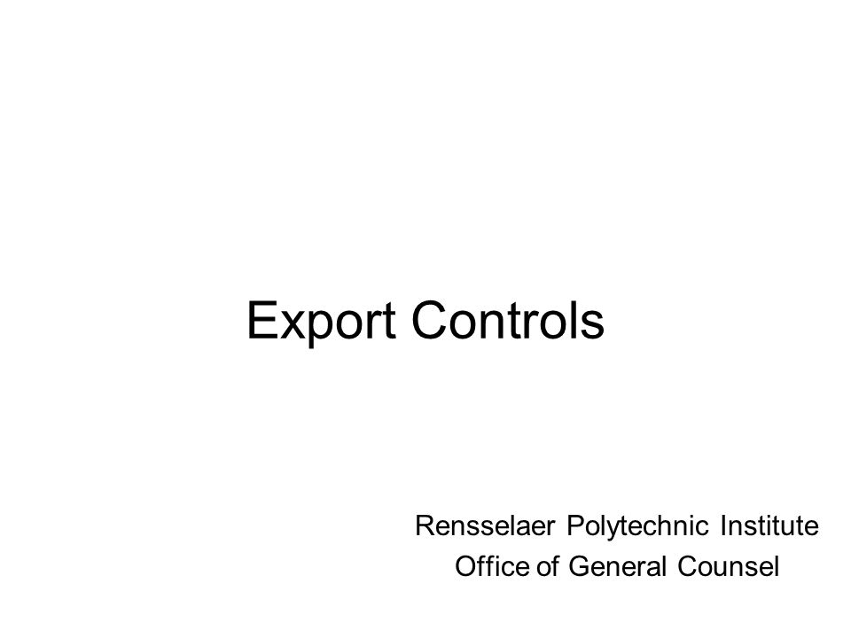 Export Controls Rensselaer Polytechnic Institute Office of General Counsel