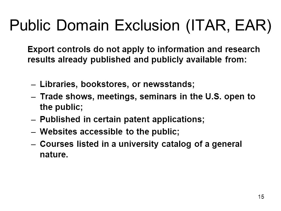 15 Public Domain Exclusion (ITAR, EAR) Export controls do not apply to information and research results already published and publicly available from: –Libraries, bookstores, or newsstands; –Trade shows, meetings, seminars in the U.S.