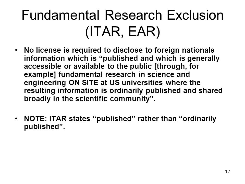 17 Fundamental Research Exclusion (ITAR, EAR) No license is required to disclose to foreign nationals information which is published and which is generally accessible or available to the public [through, for example] fundamental research in science and engineering ON SITE at US universities where the resulting information is ordinarily published and shared broadly in the scientific community .