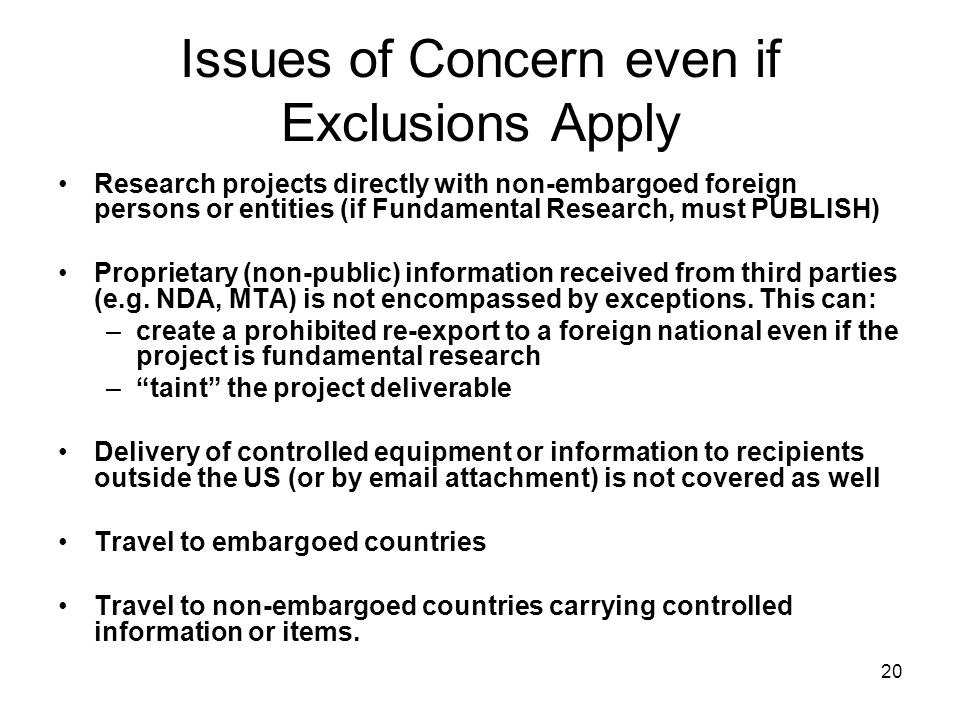 20 Issues of Concern even if Exclusions Apply Research projects directly with non-embargoed foreign persons or entities (if Fundamental Research, must PUBLISH) Proprietary (non-public) information received from third parties (e.g.