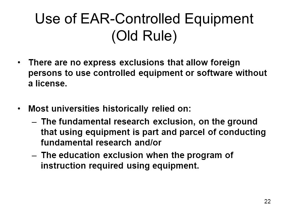 22 Use of EAR-Controlled Equipment (Old Rule) There are no express exclusions that allow foreign persons to use controlled equipment or software without a license.