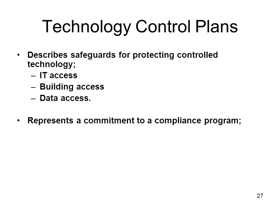 27 Technology Control Plans Describes safeguards for protecting controlled technology; –IT access –Building access –Data access.