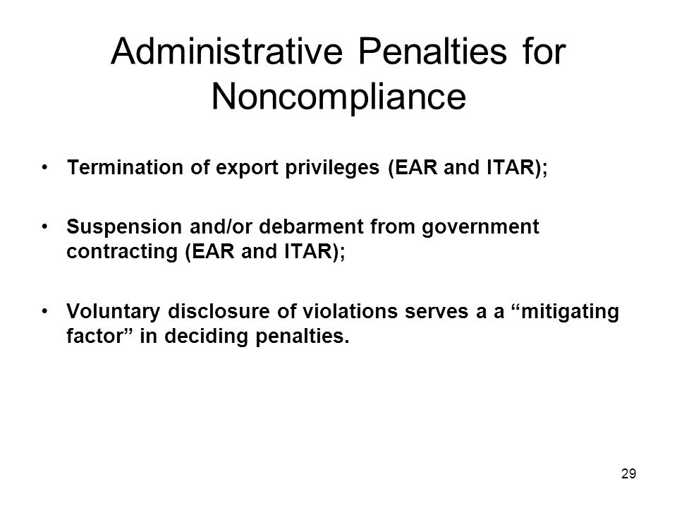 29 Administrative Penalties for Noncompliance Termination of export privileges (EAR and ITAR); Suspension and/or debarment from government contracting (EAR and ITAR); Voluntary disclosure of violations serves a a mitigating factor in deciding penalties.