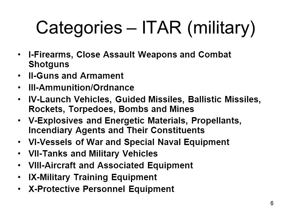 6 Categories – ITAR (military) I-Firearms, Close Assault Weapons and Combat Shotguns II-Guns and Armament III-Ammunition/Ordnance IV-Launch Vehicles, Guided Missiles, Ballistic Missiles, Rockets, Torpedoes, Bombs and Mines V-Explosives and Energetic Materials, Propellants, Incendiary Agents and Their Constituents VI-Vessels of War and Special Naval Equipment VII-Tanks and Military Vehicles VIII-Aircraft and Associated Equipment IX-Military Training Equipment X-Protective Personnel Equipment