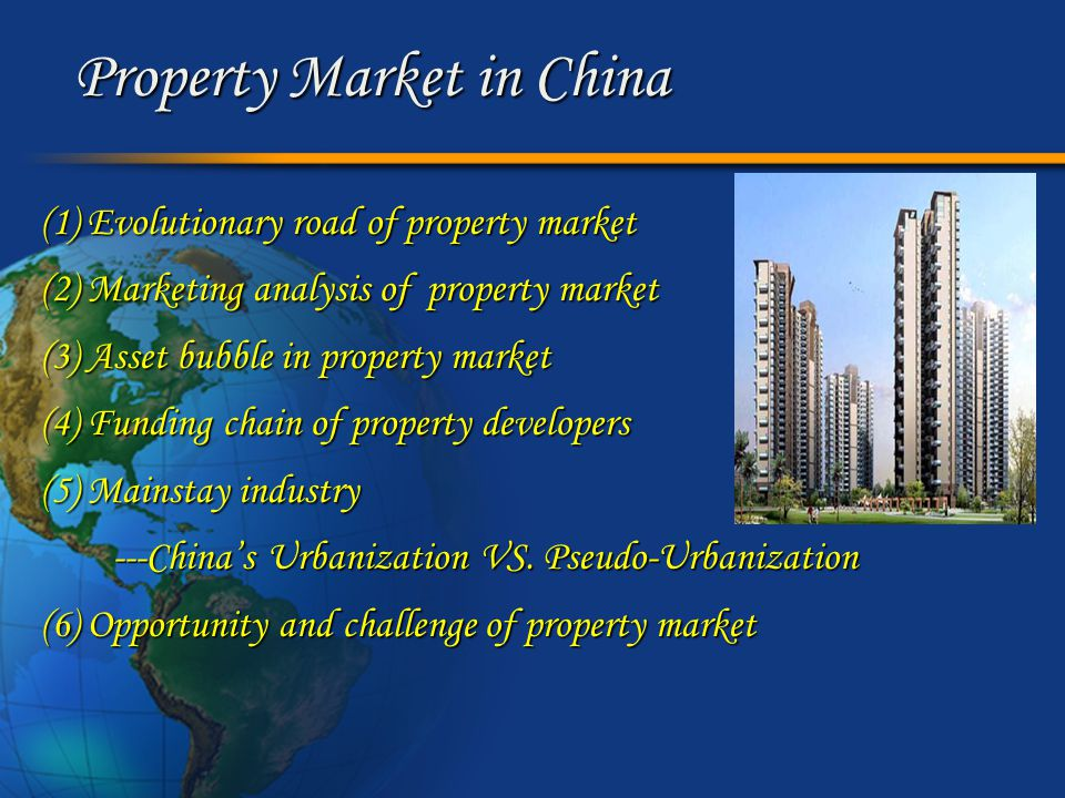 Property Market in China (1) Evolutionary road of property market (2) Marketing analysis of property market (3) Asset bubble in property market (4) Funding chain of property developers (5) Mainstay industry ---China's Urbanization VS.